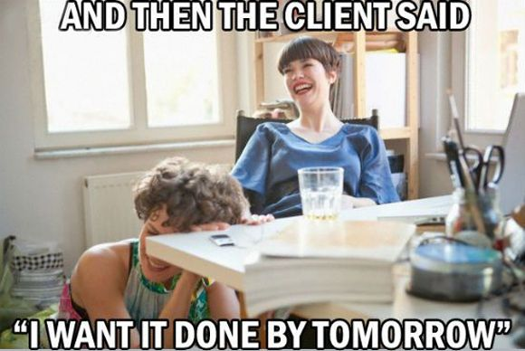 and-the-client-said-they-wanted-it-tomorrow.jpg